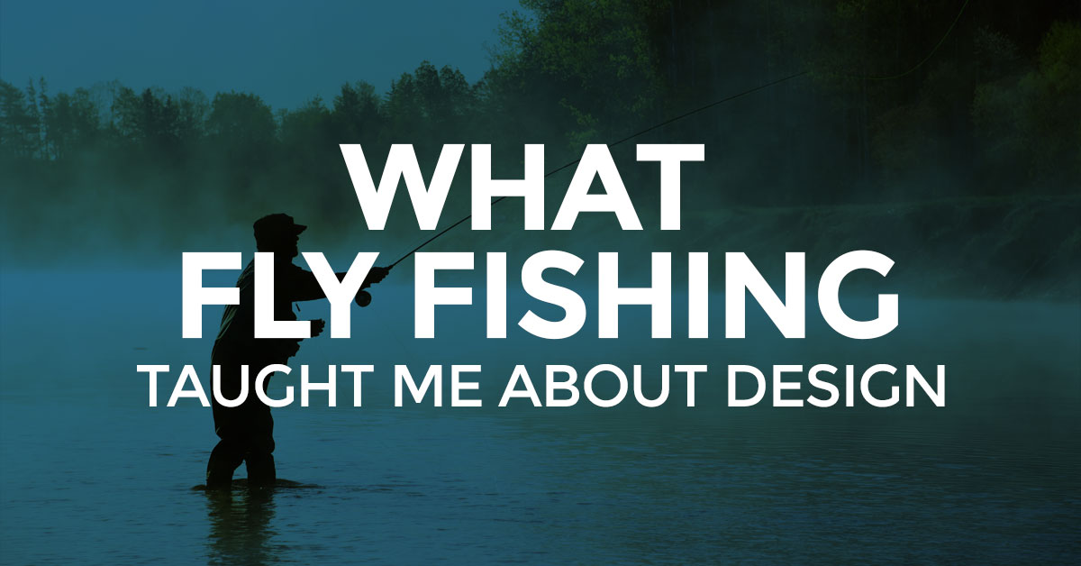 Why Flyfishing and design are more similar than you think... Or maybe you never thought that... ever.